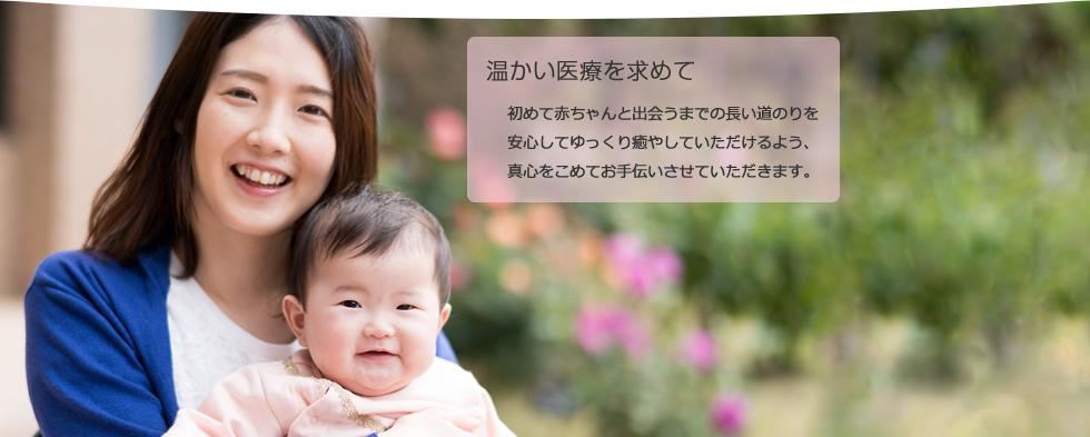 温かい医療を求めて 初めて赤ちゃんと出会うまでの長い道のりを安心してゆっくり癒やしていただけるよう、真心をこめてお手伝いさせていただきます。